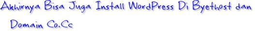 Akhirnya Bisa Juga Install WordPress Di Byethost dan Domain Co.Cc