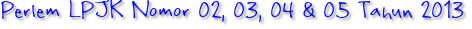 Perlem LPJK Nomor 02, 03, 04 & 05 Tahun 2013
